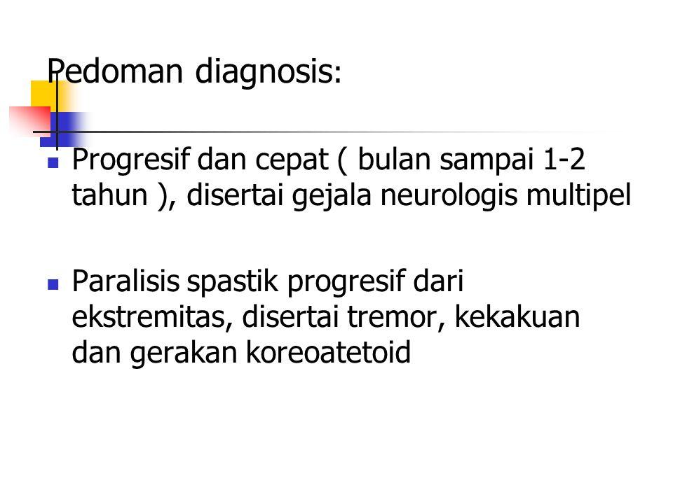 Pedoman diagnosis : Progresif dan cepat ( bulan sampai 1-2 tahun ), disertai gejala neurologis multipel Paralisis spastik progresif dari ekstremitas,