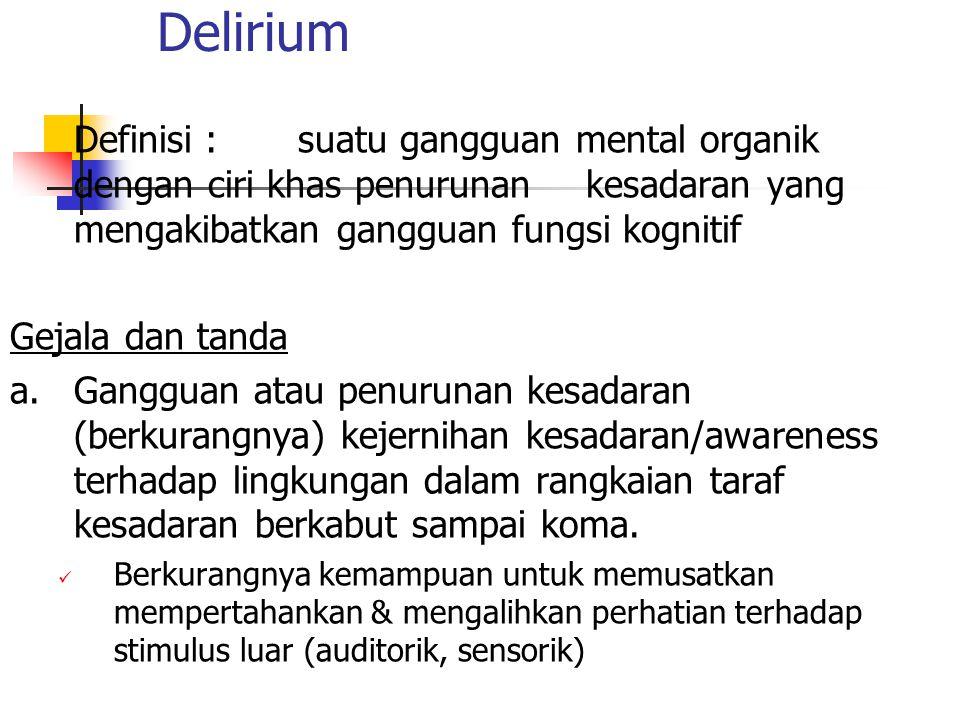 Delirium Definisi :suatu gangguan mental organik dengan ciri khas penurunan kesadaran yang mengakibatkan gangguan fungsi kognitif Gejala dan tanda a.G