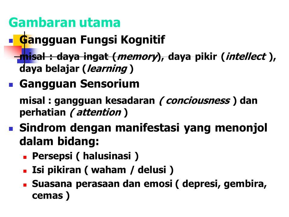 Gambaran utama: Gangguan Fungsi Kognitif misal : daya ingat (memory), daya pikir (intellect ), daya belajar (learning ) Gangguan Sensorium misal : gan