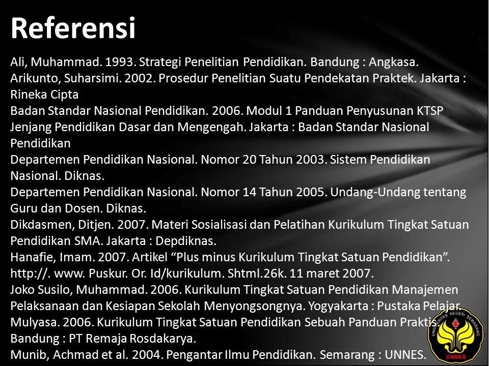 Referensi Ali, Muhammad. 1993. Strategi Penelitian Pendidikan. Bandung : Angkasa. Arikunto, Suharsimi. 2002. Prosedur Penelitian Suatu Pendekatan Prak