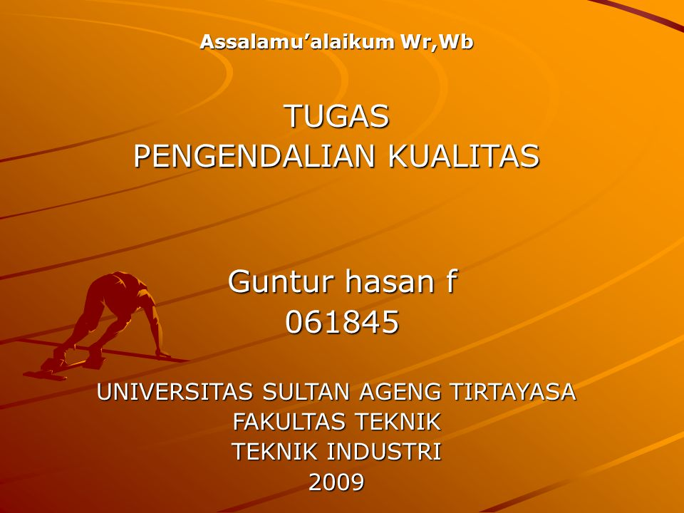 Guntur hasan f 061845 UNIVERSITAS SULTAN AGENG TIRTAYASA FAKULTAS TEKNIK TEKNIK INDUSTRI 2009 Assalamu'alaikum Wr,Wb TUGAS PENGENDALIAN KUALITAS