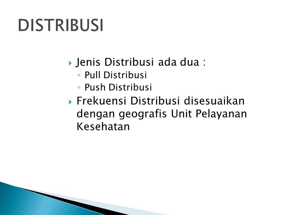  Jenis Distribusi ada dua : ◦ Pull Distribusi ◦ Push Distribusi  Frekuensi Distribusi disesuaikan dengan geografis Unit Pelayanan Kesehatan