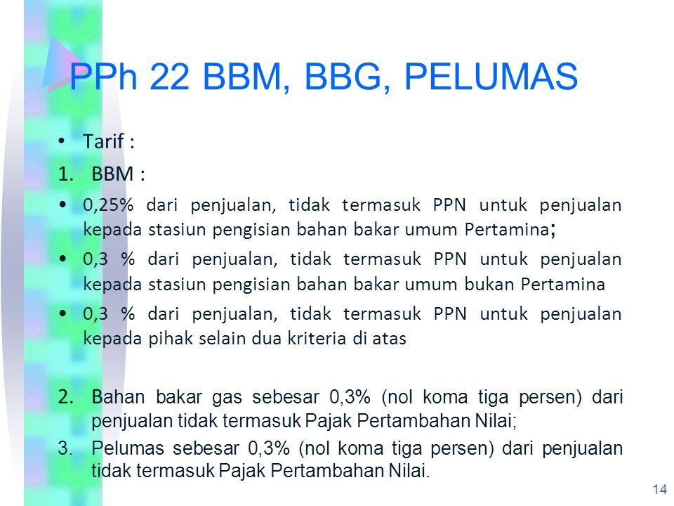 PPh 22 BBM, BBG, PELUMAS Tarif : 1.BBM : 0,25% dari penjualan, tidak termasuk PPN untuk penjualan kepada stasiun pengisian bahan bakar umum Pertamina ; 0,3 % dari penjualan, tidak termasuk PPN untuk penjualan kepada stasiun pengisian bahan bakar umum bukan Pertamina 0,3 % dari penjualan, tidak termasuk PPN untuk penjualan kepada pihak selain dua kriteria di atas 2.B ahan bakar gas sebesar 0,3% (nol koma tiga persen) dari penjualan tidak termasuk Pajak Pertambahan Nilai; 3.Pelumas sebesar 0,3% (nol koma tiga persen) dari penjualan tidak termasuk Pajak Pertambahan Nilai.
