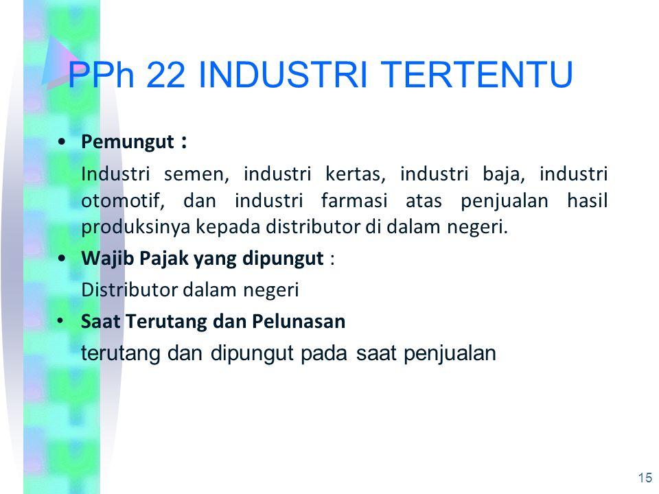 PPh 22 INDUSTRI TERTENTU Pemungut : Industri semen, industri kertas, industri baja, industri otomotif, dan industri farmasi atas penjualan hasil produksinya kepada distributor di dalam negeri.