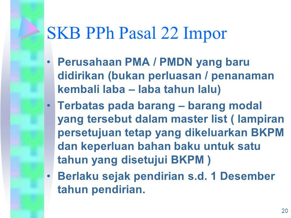 20 SKB PPh Pasal 22 Impor Perusahaan PMA / PMDN yang baru didirikan (bukan perluasan / penanaman kembali laba – laba tahun lalu) Terbatas pada barang – barang modal yang tersebut dalam master list ( lampiran persetujuan tetap yang dikeluarkan BKPM dan keperluan bahan baku untuk satu tahun yang disetujui BKPM ) Berlaku sejak pendirian s.d.