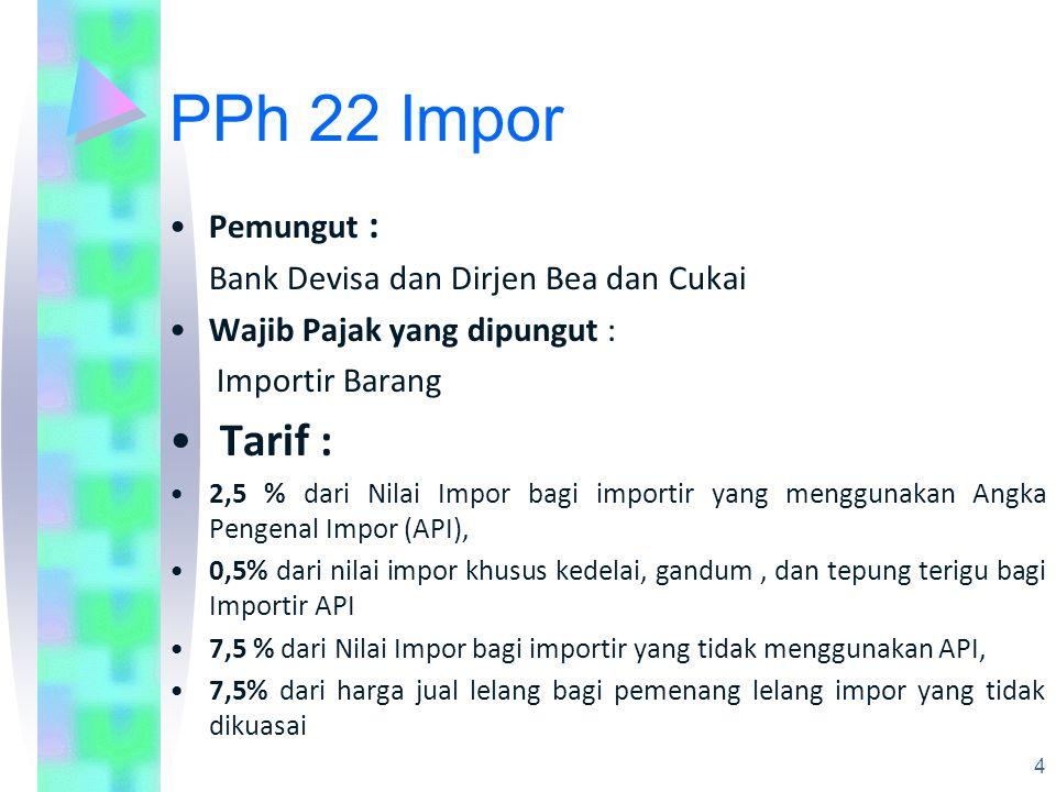 PPh 22 Impor Pemungut : Bank Devisa dan Dirjen Bea dan Cukai Wajib Pajak yang dipungut : Importir Barang Tarif : 2,5 % dari Nilai Impor bagi importir yang menggunakan Angka Pengenal Impor (API), 0,5% dari nilai impor khusus kedelai, gandum, dan tepung terigu bagi Importir API 7,5 % dari Nilai Impor bagi importir yang tidak menggunakan API, 7,5% dari harga jual lelang bagi pemenang lelang impor yang tidak dikuasai 4