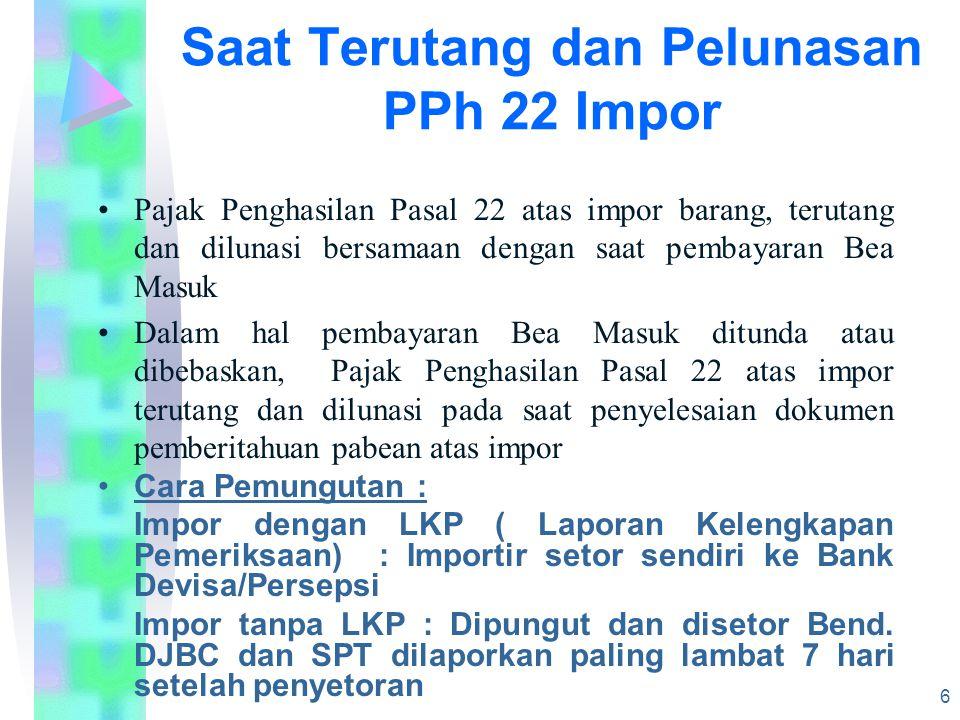 Saat Terutang dan Pelunasan PPh 22 Impor Pajak Penghasilan Pasal 22 atas impor barang, terutang dan dilunasi bersamaan dengan saat pembayaran Bea Masuk Dalam hal pembayaran Bea Masuk ditunda atau dibebaskan, Pajak Penghasilan Pasal 22 atas impor terutang dan dilunasi pada saat penyelesaian dokumen pemberitahuan pabean atas impor Cara Pemungutan : Impor dengan LKP ( Laporan Kelengkapan Pemeriksaan) : Importir setor sendiri ke Bank Devisa/Persepsi Impor tanpa LKP : Dipungut dan disetor Bend.