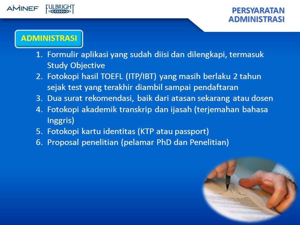 PERSYARATAN ADMINISTRASI ADMINISTRASI 1.Formulir aplikasi yang sudah diisi dan dilengkapi, termasuk Study Objective 2.Fotokopi hasil TOEFL (ITP/IBT) yang masih berlaku 2 tahun sejak test yang terakhir diambil sampai pendaftaran 3.Dua surat rekomendasi, baik dari atasan sekarang atau dosen 4.Fotokopi akademik transkrip dan ijasah (terjemahan bahasa Inggris) 5.Fotokopi kartu identitas (KTP atau passport) 6.Proposal penelitian (pelamar PhD dan Penelitian)