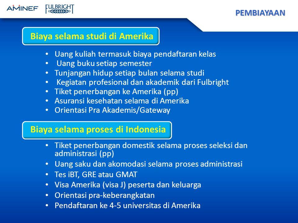 Biaya selama studi di Amerika Uang kuliah termasuk biaya pendaftaran kelas Uang buku setiap semester Tunjangan hidup setiap bulan selama studi Kegiatan profesional dan akademik dari Fulbright Tiket penerbangan ke Amerika (pp) Asuransi kesehatan selama di Amerika Orientasi Pra Akademis/Gateway PEMBIAYAAN Biaya selama proses di Indonesia Tiket penerbangan domestik selama proses seleksi dan administrasi (pp) Uang saku dan akomodasi selama proses administrasi Tes iBT, GRE atau GMAT Visa Amerika (visa J) peserta dan keluarga Orientasi pra-keberangkatan Pendaftaran ke 4-5 universitas di Amerika