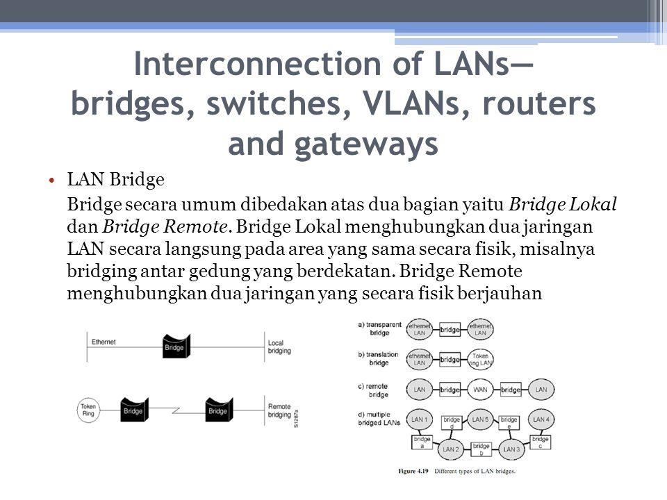 Interconnection of LANs— bridges, switches, VLANs, routers and gateways LAN Bridge Bridge secara umum dibedakan atas dua bagian yaitu Bridge Lokal dan