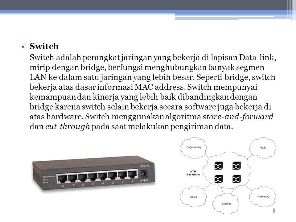 Switch Switch adalah perangkat jaringan yang bekerja di lapisan Data-link, mirip dengan bridge, berfungsi menghubungkan banyak segmen LAN ke dalam sat