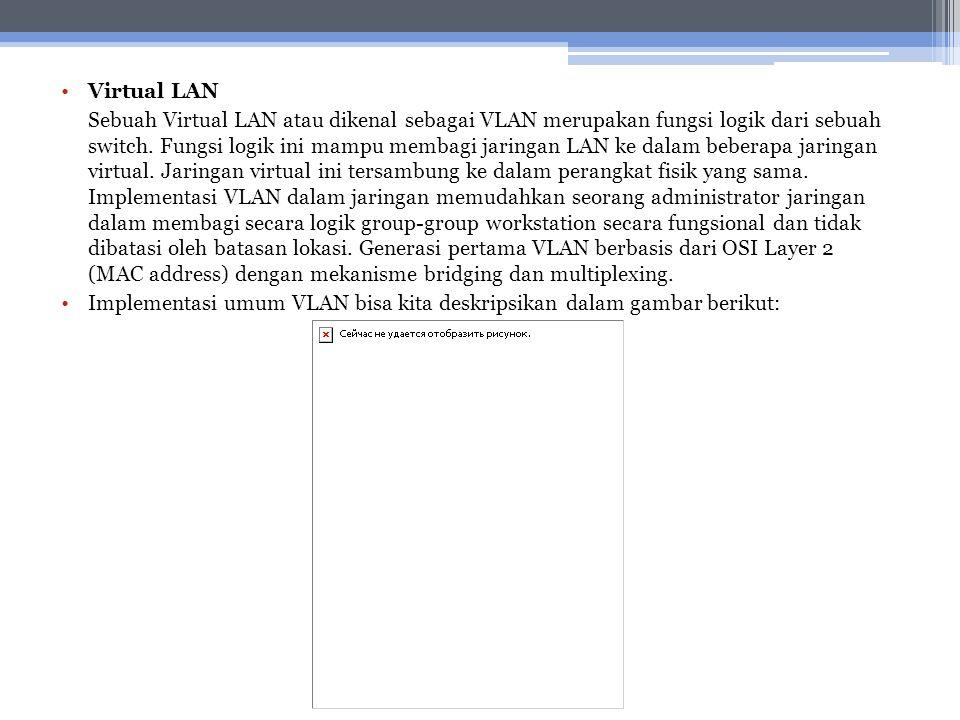 Virtual LAN Sebuah Virtual LAN atau dikenal sebagai VLAN merupakan fungsi logik dari sebuah switch. Fungsi logik ini mampu membagi jaringan LAN ke dal