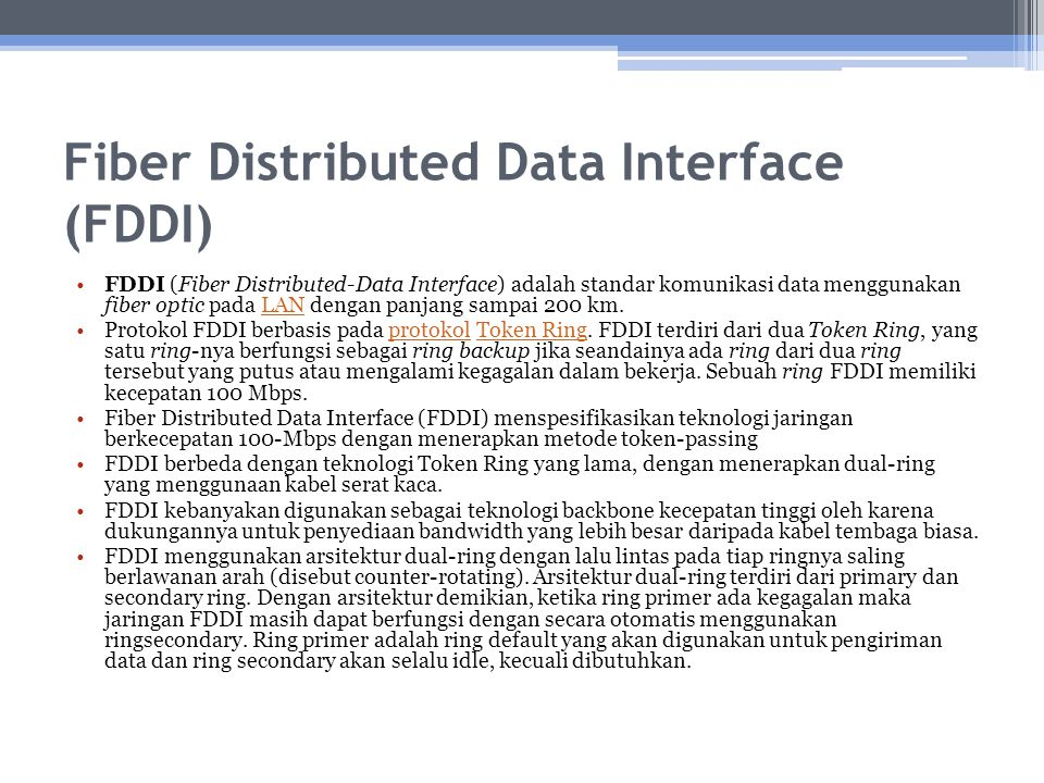 Spesifikasi FDDI FDDI didefinisikan dalam 4 spesifikasi : Media Access Control (MAC) – Spesifikasi MAC mendefinisikan bagaimana suatu media transmisi diakses, termasuk definisi format frame, penanganan token, pengalamatan, algoritma perhitungan cyclic redundancy check (CRC), dan mekanisme error recovery.
