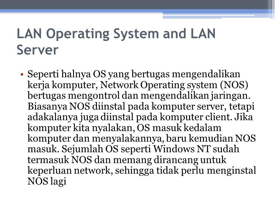 LAN Operating System and LAN Server Seperti halnya OS yang bertugas mengendalikan kerja komputer, Network Operating system (NOS) bertugas mengontrol d
