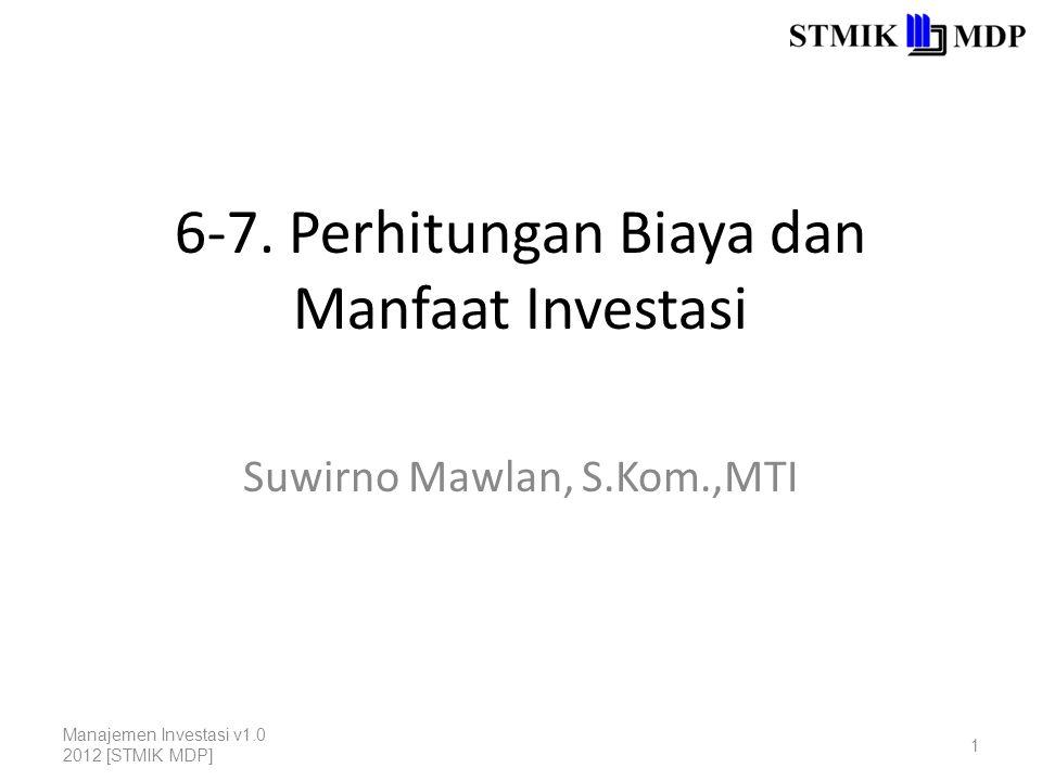 6-7. Perhitungan Biaya dan Manfaat Investasi Suwirno Mawlan, S.Kom.,MTI Manajemen Investasi v1.0 2012 [STMIK MDP] 1