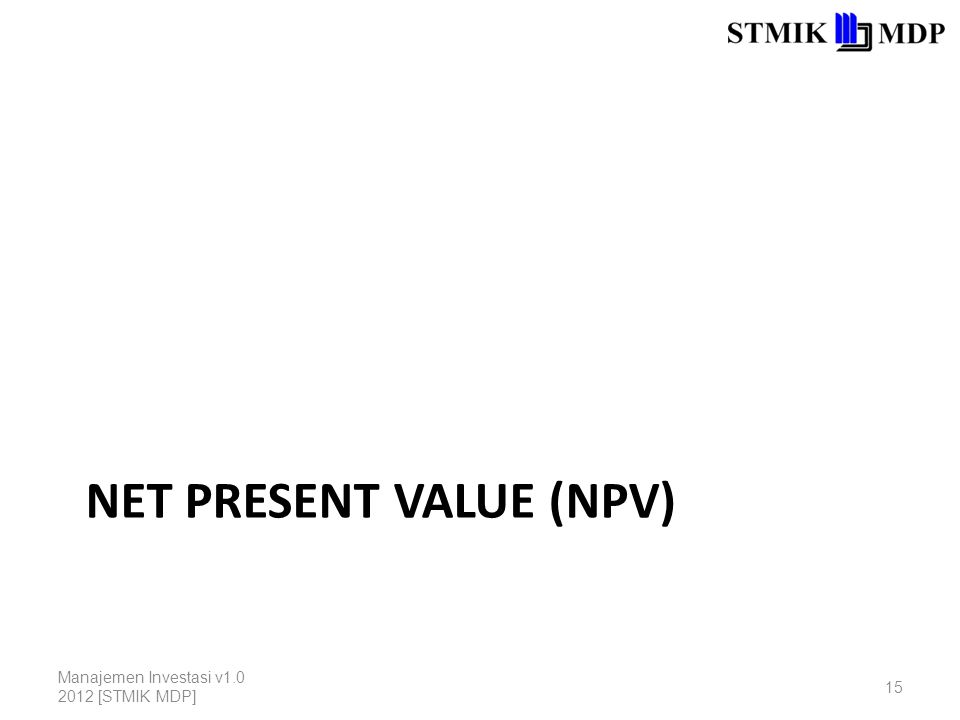 NET PRESENT VALUE (NPV) Manajemen Investasi v1.0 2012 [STMIK MDP] 15