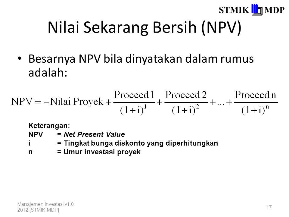 Nilai Sekarang Bersih (NPV) Besarnya NPV bila dinyatakan dalam rumus adalah: Manajemen Investasi v1.0 2012 [STMIK MDP] 17 Keterangan: NPV= Net Present