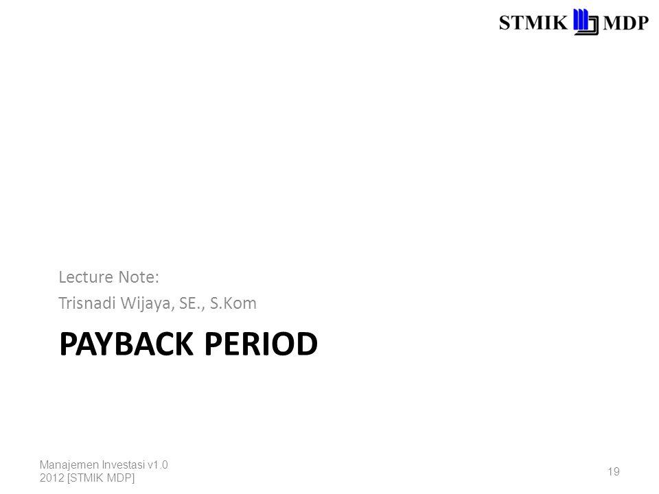 PAYBACK PERIOD Lecture Note: Trisnadi Wijaya, SE., S.Kom Manajemen Investasi v1.0 2012 [STMIK MDP] 19