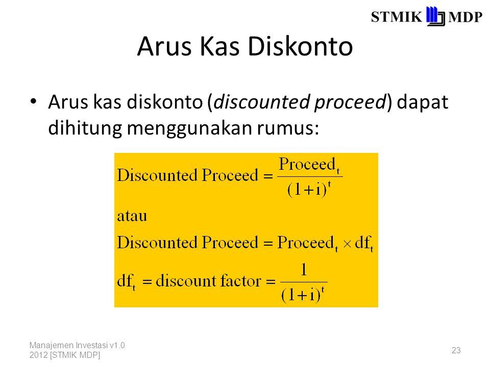 Arus Kas Diskonto Arus kas diskonto (discounted proceed) dapat dihitung menggunakan rumus: Manajemen Investasi v1.0 2012 [STMIK MDP] 23
