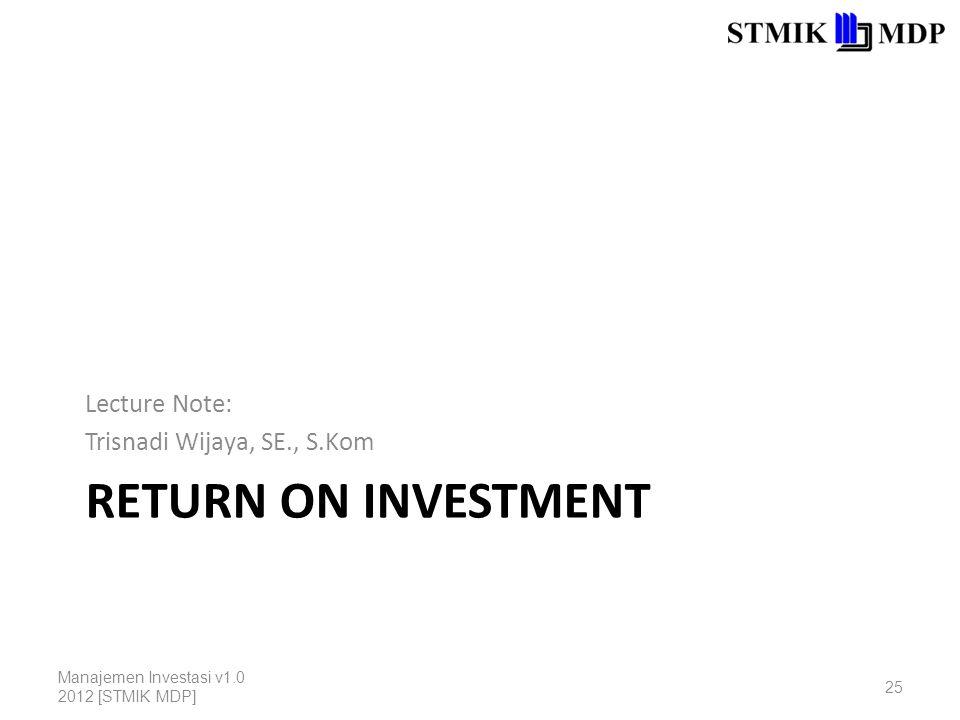 RETURN ON INVESTMENT Lecture Note: Trisnadi Wijaya, SE., S.Kom Manajemen Investasi v1.0 2012 [STMIK MDP] 25