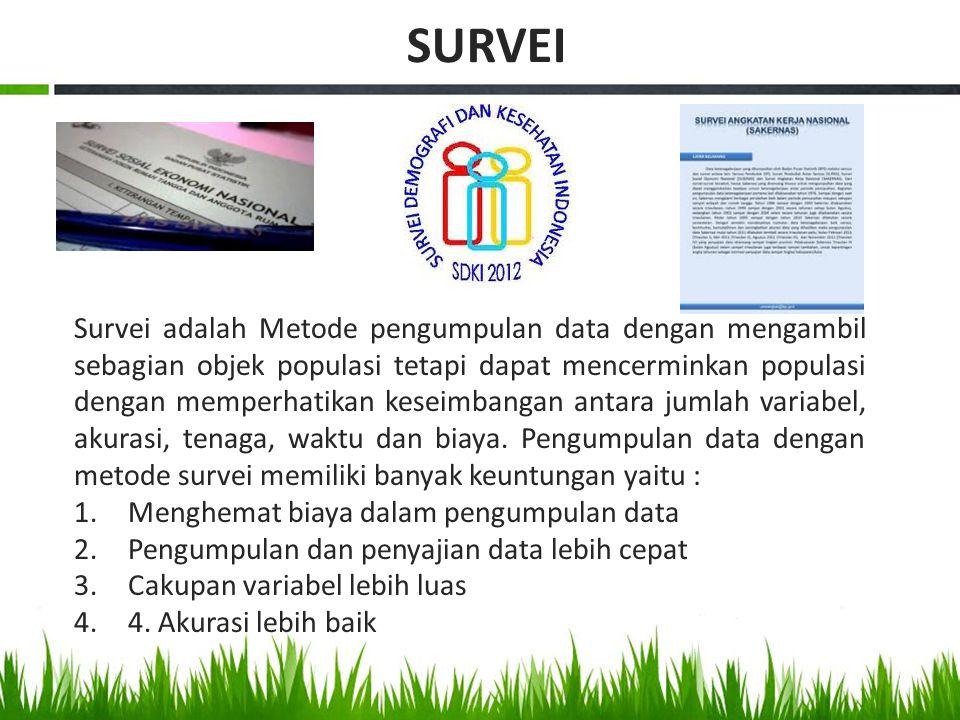 Survei adalah Metode pengumpulan data dengan mengambil sebagian objek populasi tetapi dapat mencerminkan populasi dengan memperhatikan keseimbangan an