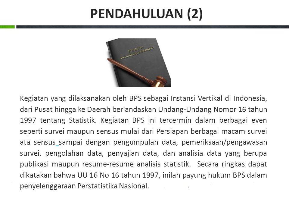 Kegiatan yang dilaksanakan oleh BPS sebagai Instansi Vertikal di Indonesia, dari Pusat hingga ke Daerah berlandaskan Undang-Undang Nomor 16 tahun 1997 tentang Statistik.