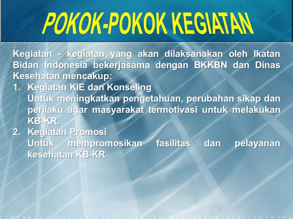 Kegiatan - kegiatan yang akan dilaksanakan oleh Ikatan Bidan Indonesia bekerjasama dengan BKKBN dan Dinas Kesehatan mencakup: 1.Kegiatan KIE dan Konse