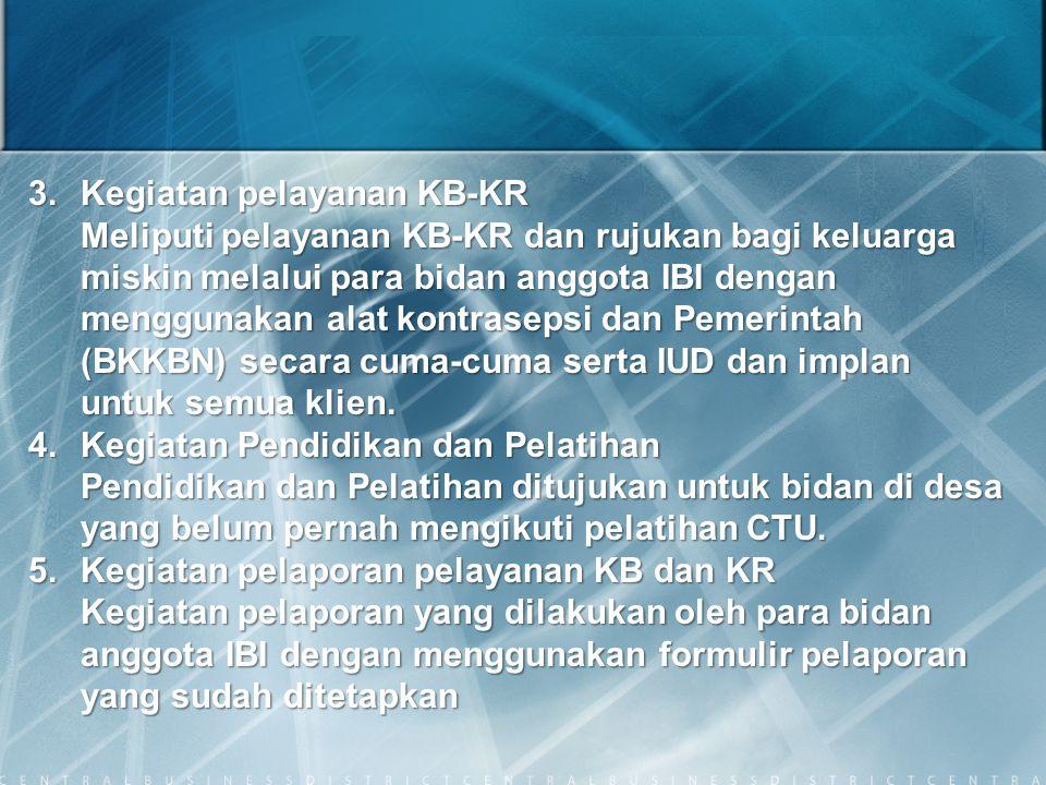 3.Kegiatan pelayanan KB-KR Meliputi pelayanan KB-KR dan rujukan bagi keluarga miskin melalui para bidan anggota IBI dengan menggunakan alat kontraseps