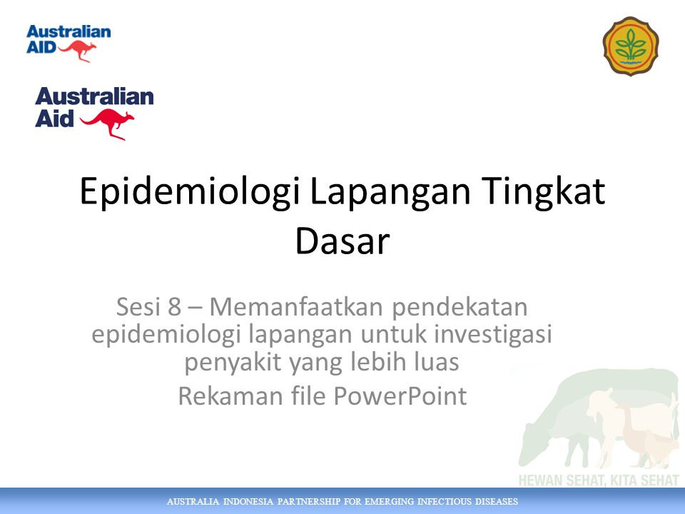 AUSTRALIA INDONESIA PARTNERSHIP FOR EMERGING INFECTIOUS DISEASES Epidemiologi Lapangan Tingkat Dasar Sesi 8 – Memanfaatkan pendekatan epidemiologi lapangan untuk investigasi penyakit yang lebih luas Rekaman file PowerPoint