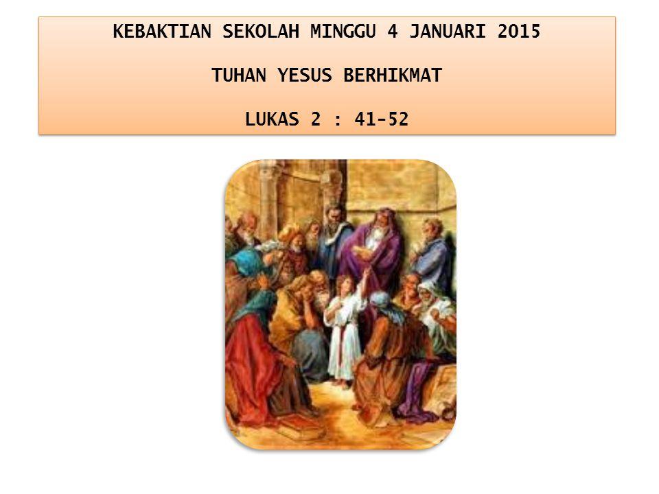 KEBAKTIAN SEKOLAH MINGGU 4 JANUARI 2015 TUHAN YESUS BERHIKMAT LUKAS 2 : 41-52 KEBAKTIAN SEKOLAH MINGGU 4 JANUARI 2015 TUHAN YESUS BERHIKMAT LUKAS 2 :