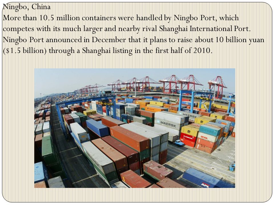 Ningbo, China More than 10.5 million containers were handled by Ningbo Port, which competes with its much larger and nearby rival Shanghai Internation