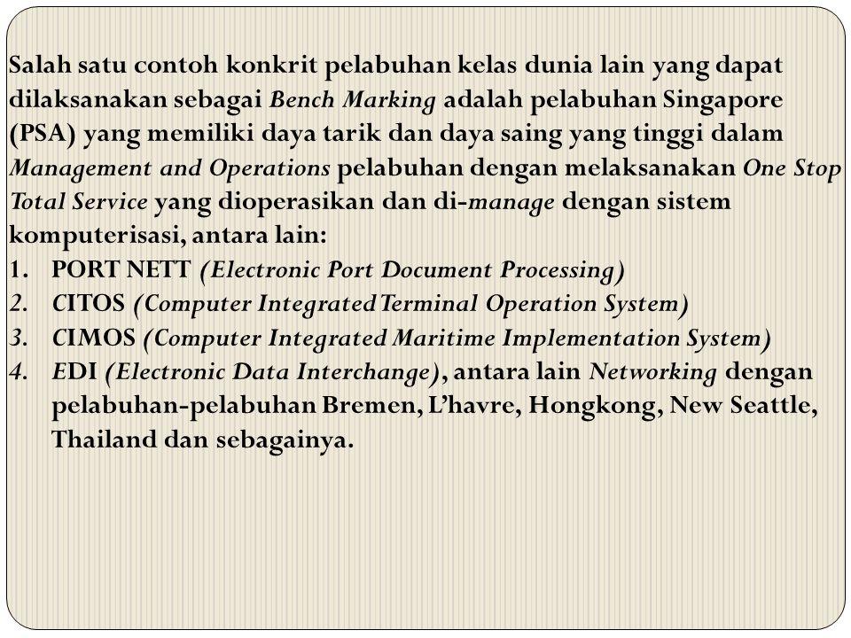 Salah satu contoh konkrit pelabuhan kelas dunia lain yang dapat dilaksanakan sebagai Bench Marking adalah pelabuhan Singapore (PSA) yang memiliki daya tarik dan daya saing yang tinggi dalam Management and Operations pelabuhan dengan melaksanakan One Stop Total Service yang dioperasikan dan di-manage dengan sistem komputerisasi, antara lain: 1.PORT NETT (Electronic Port Document Processing) 2.CITOS (Computer Integrated Terminal Operation System) 3.CIMOS (Computer Integrated Maritime Implementation System) 4.EDI (Electronic Data Interchange), antara lain Networking dengan pelabuhan-pelabuhan Bremen, L'havre, Hongkong, New Seattle, Thailand dan sebagainya.