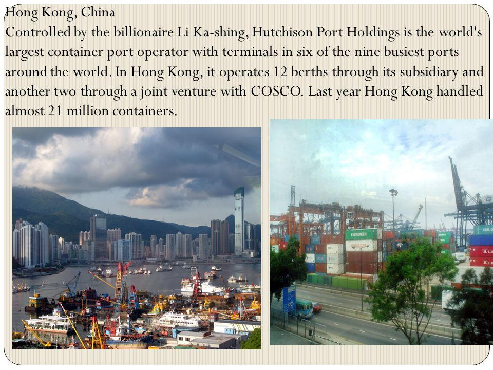 Hong Kong, China Controlled by the billionaire Li Ka-shing, Hutchison Port Holdings is the world's largest container port operator with terminals in s