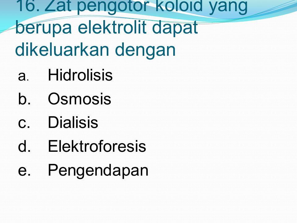 16.Zat pengotor koloid yang berupa elektrolit dapat dikeluarkan dengan a. Hidrolisis b.Osmosis c.Dialisis d.Elektroforesis e.Pengendapan