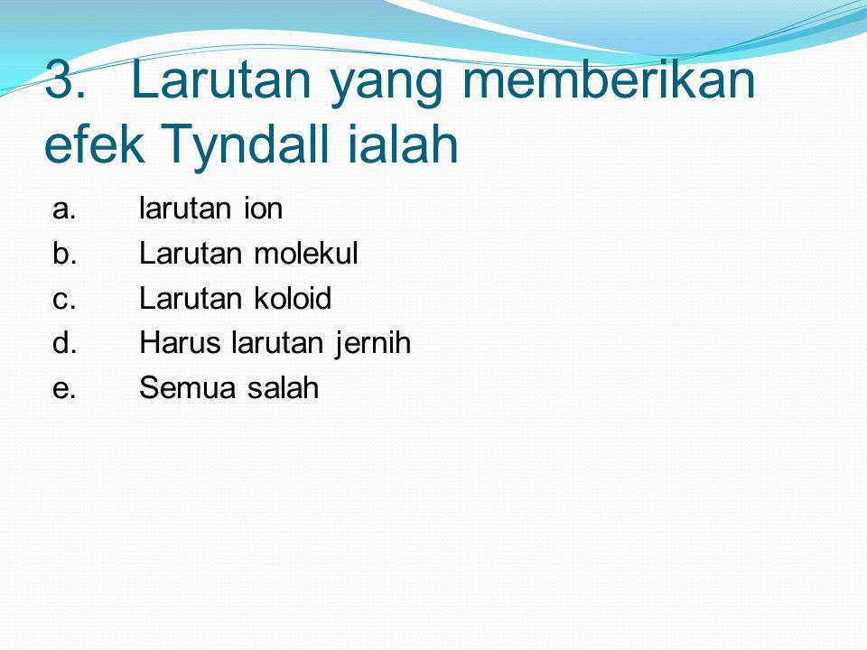 3.Larutan yang memberikan efek Tyndall ialah a.larutan ion b.Larutan molekul c.Larutan koloid d.Harus larutan jernih e.Semua salah