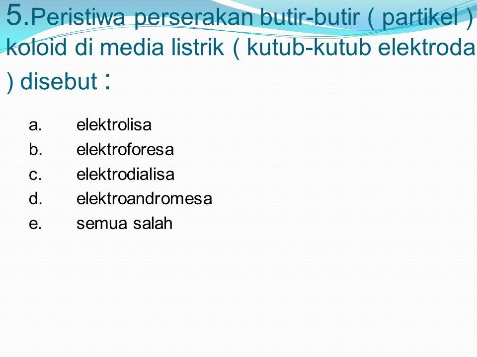 5. Peristiwa perserakan butir-butir ( partikel ) koloid di media listrik ( kutub-kutub elektroda ) disebut : a.elektrolisa b.elektroforesa c.elektrodi