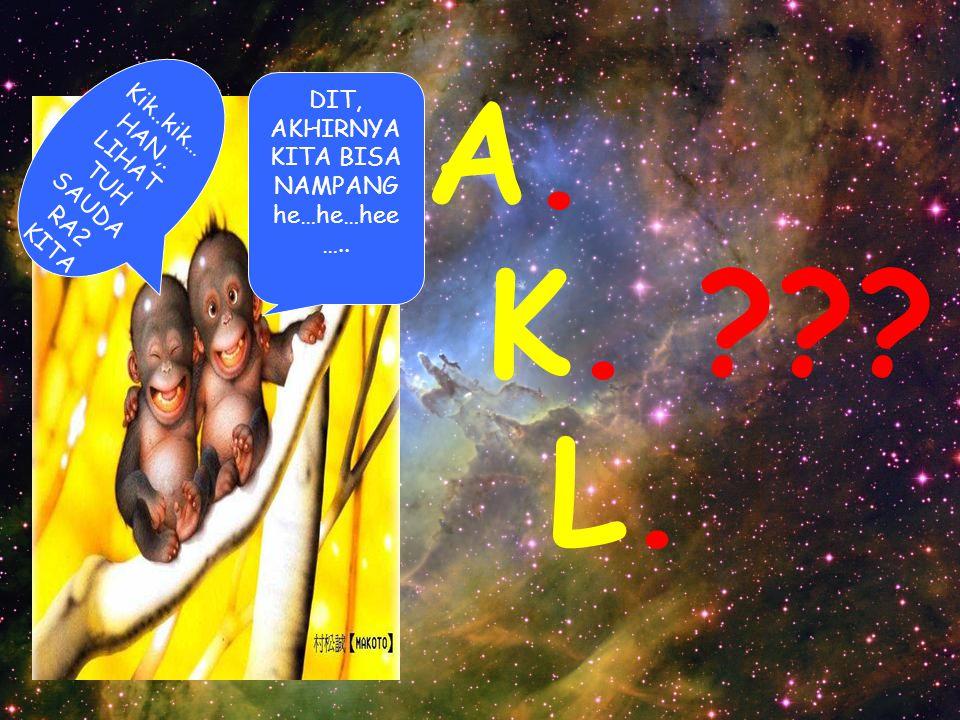 A. K. ??? L. Kik..kik… HAN,. LIHAT TUH SAUDA RA2 KITA DIT, AKHIRNYA KITA BISA NAMPANG he…he…hee …..