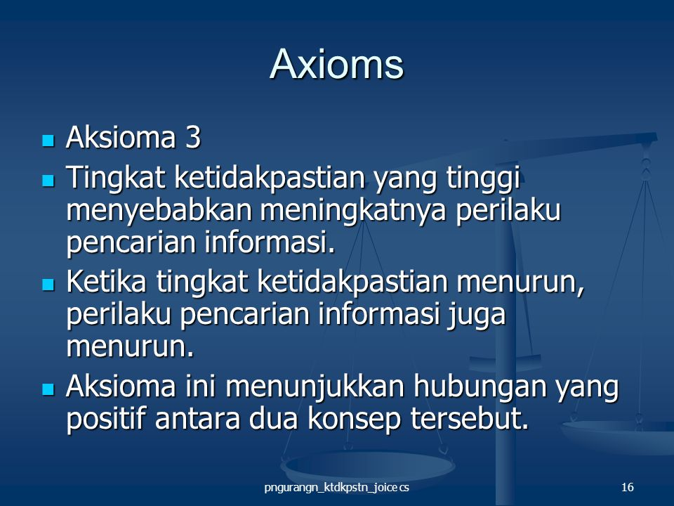 pngurangn_ktdkpstn_joice cs16 Axioms Aksioma 3 Aksioma 3 Tingkat ketidakpastian yang tinggi menyebabkan meningkatnya perilaku pencarian informasi.