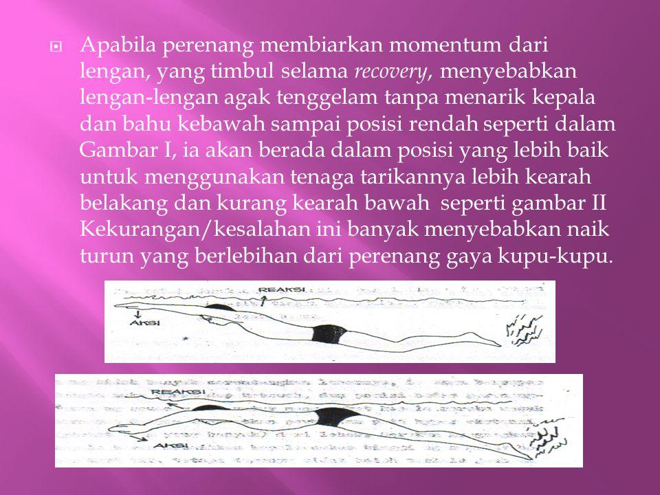  Apabila perenang membiarkan momentum dari lengan, yang timbul selama recovery, menyebabkan lengan-lengan agak tenggelam tanpa menarik kepala dan bah