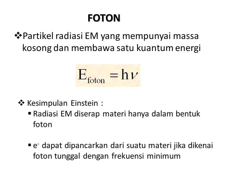 FOTON PPartikel radiasi EM yang mempunyai massa kosong dan membawa satu kuantum energi  Kesimpulan Einstein : RRadiasi EM diserap materi hanya da