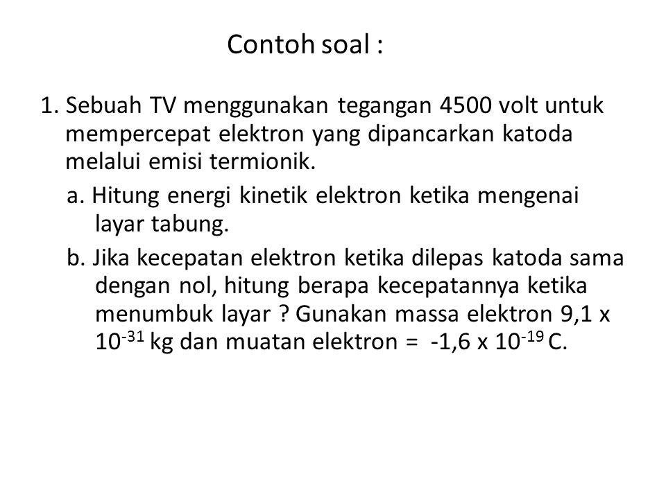 Contoh soal : 1. Sebuah TV menggunakan tegangan 4500 volt untuk mempercepat elektron yang dipancarkan katoda melalui emisi termionik. a. Hitung energi