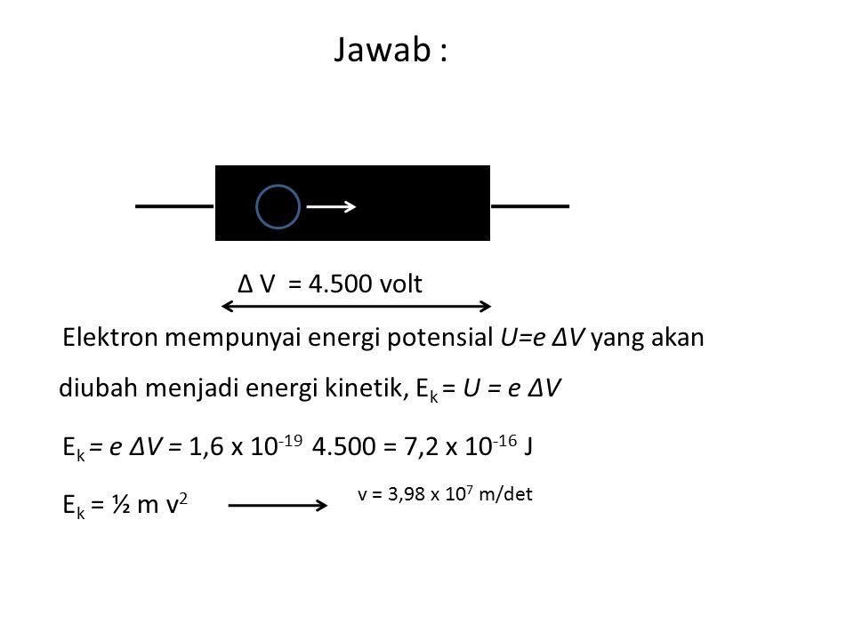Jawab : K - A Δ V = 4.500 volt Elektron mempunyai energi potensial U=e ΔV yang akan diubah menjadi energi kinetik, E k = U = e ΔV E k = e ΔV = 1,6 x 1