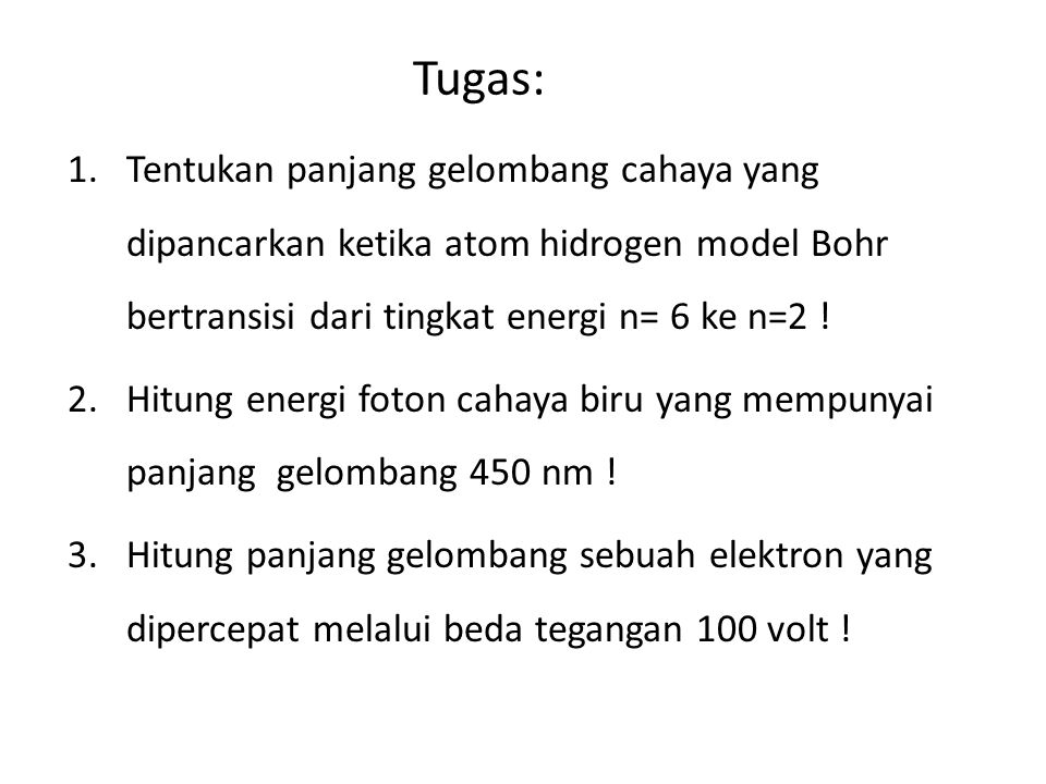 Tugas: 1.Tentukan panjang gelombang cahaya yang dipancarkan ketika atom hidrogen model Bohr bertransisi dari tingkat energi n= 6 ke n=2 ! 2.Hitung ene