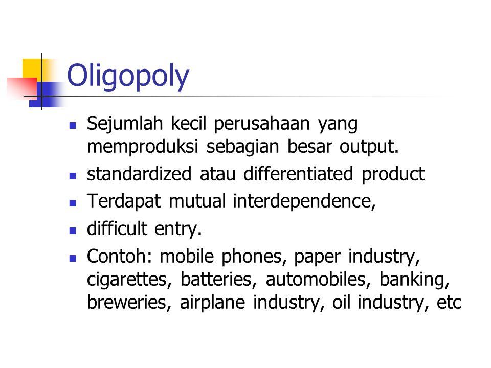 Oligopoly Sejumlah kecil perusahaan yang memproduksi sebagian besar output. standardized atau differentiated product Terdapat mutual interdependence,