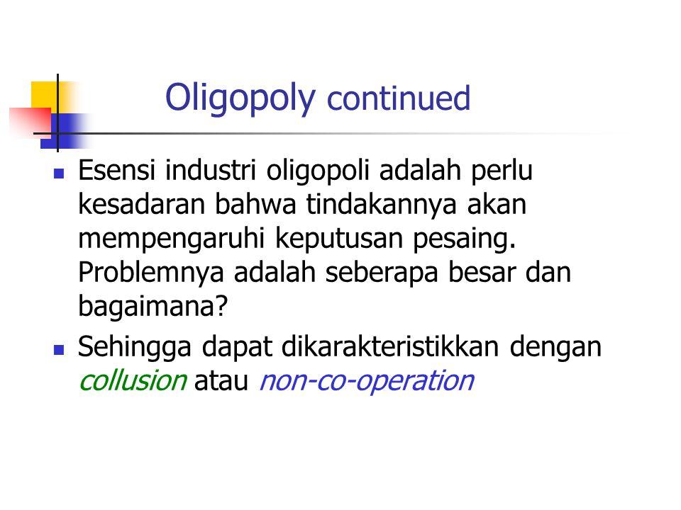Oligopoly continued Esensi industri oligopoli adalah perlu kesadaran bahwa tindakannya akan mempengaruhi keputusan pesaing. Problemnya adalah seberapa