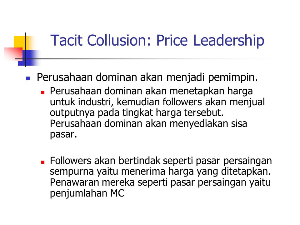 Tacit Collusion: Price Leadership Perusahaan dominan akan menjadi pemimpin. Perusahaan dominan akan menetapkan harga untuk industri, kemudian follower