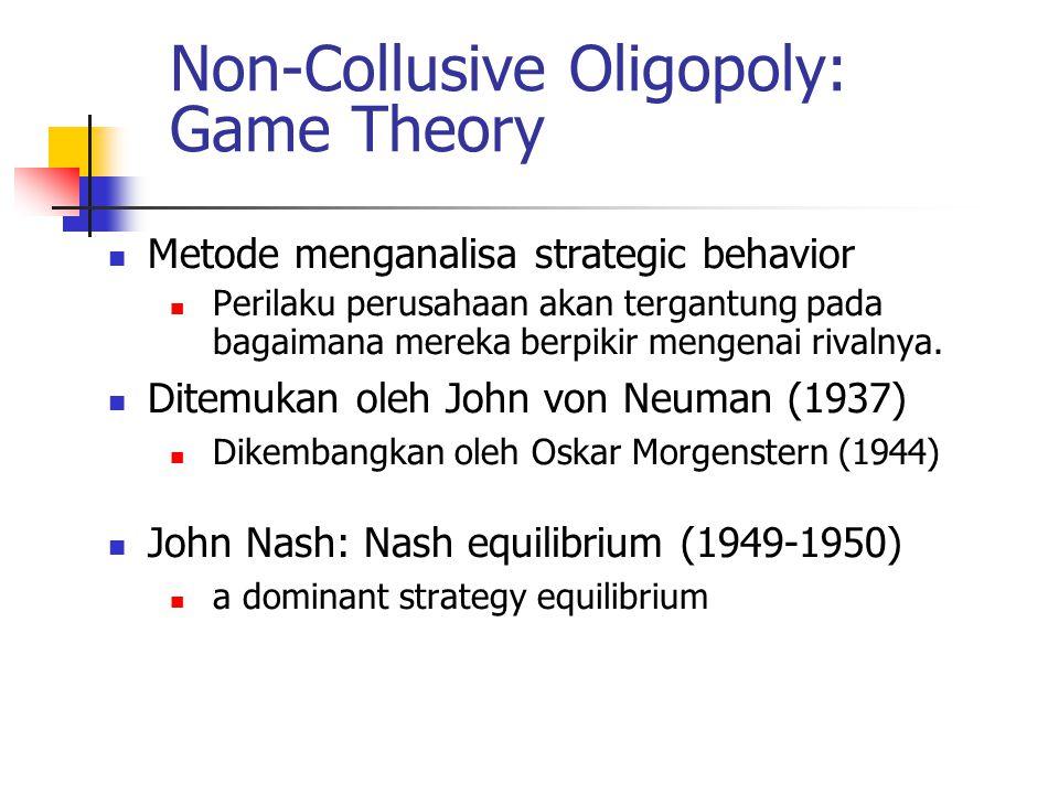 Non-Collusive Oligopoly: Game Theory Metode menganalisa strategic behavior Perilaku perusahaan akan tergantung pada bagaimana mereka berpikir mengenai