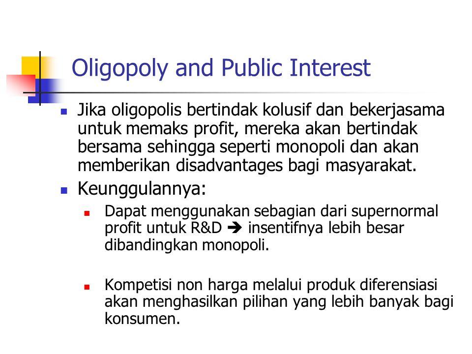 Oligopoly and Public Interest Jika oligopolis bertindak kolusif dan bekerjasama untuk memaks profit, mereka akan bertindak bersama sehingga seperti mo