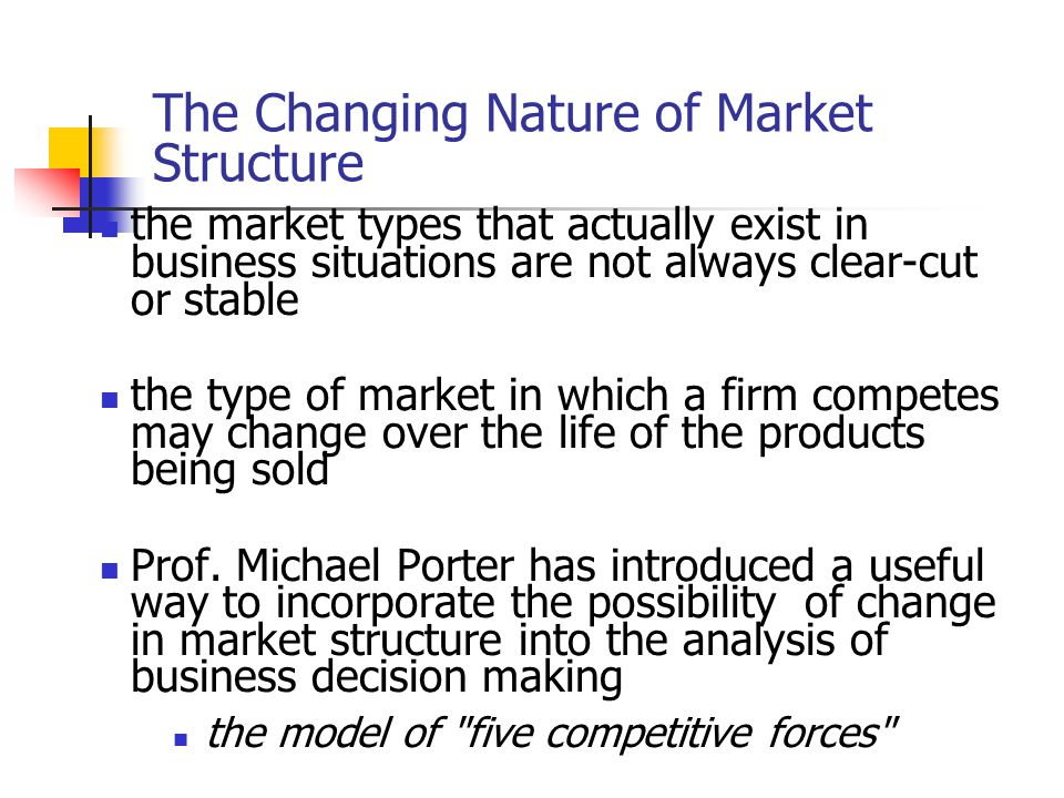 The Changing Nature of Market Structure the market types that actually exist in business situations are not always clear-cut or stable the type of mar