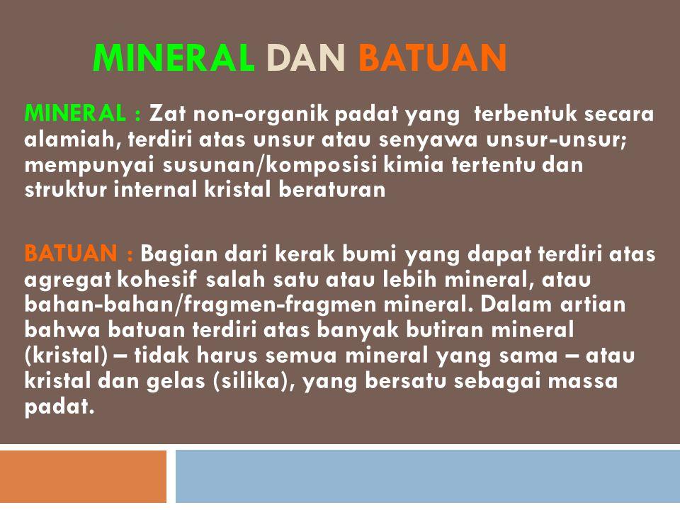 MINERAL DAN BATUAN MINERAL : Zat non-organik padat yang terbentuk secara alamiah, terdiri atas unsur atau senyawa unsur-unsur; mempunyai susunan/kompo